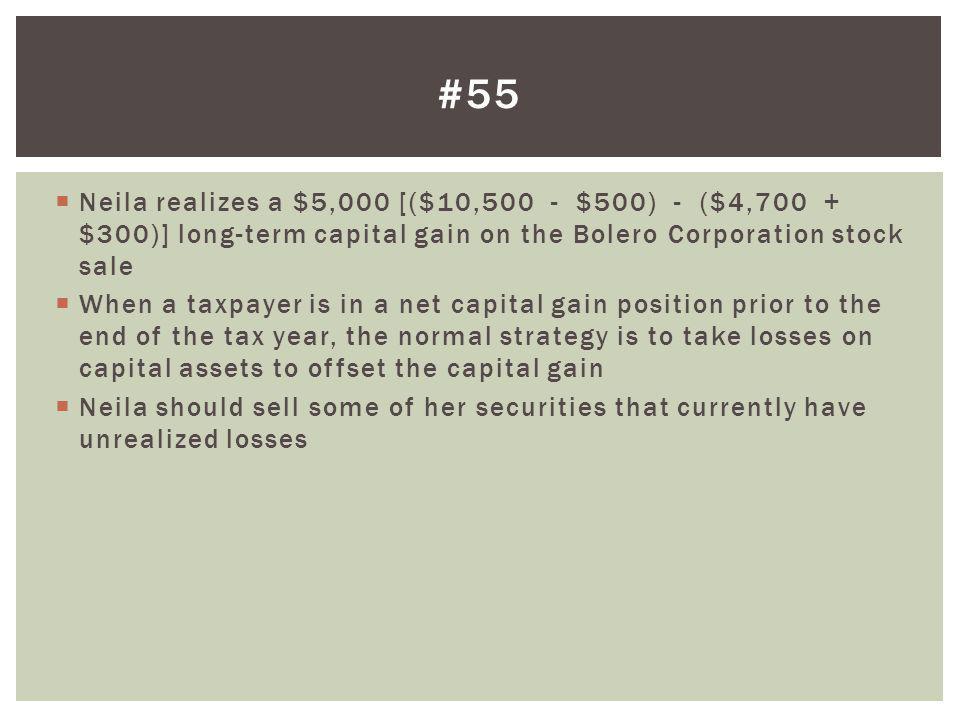 #55 Neila realizes a $5,000 [($10,500 - $500) - ($4,700 + $300)] long-term capital gain on the Bolero Corporation stock sale.